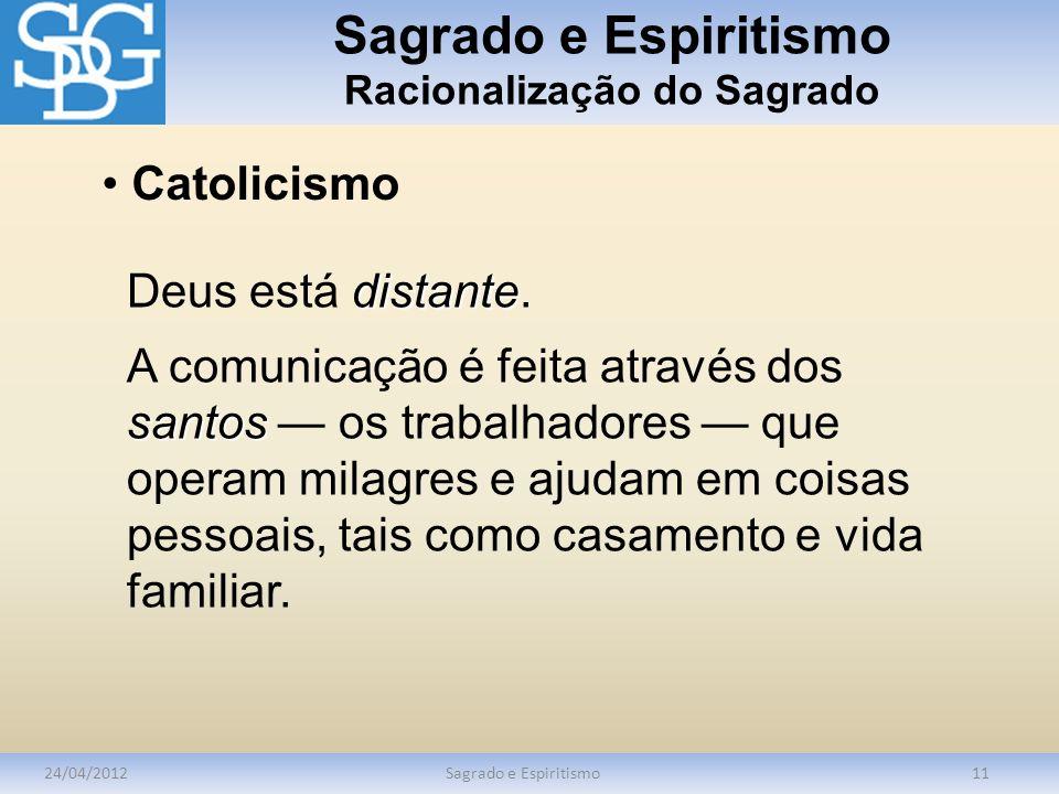 Sagrado e Espiritismo Racionalização do Sagrado 24/04/2012Sagrado e Espiritismo11 Catolicismo distante Deus está distante. santos A comunicação é feit