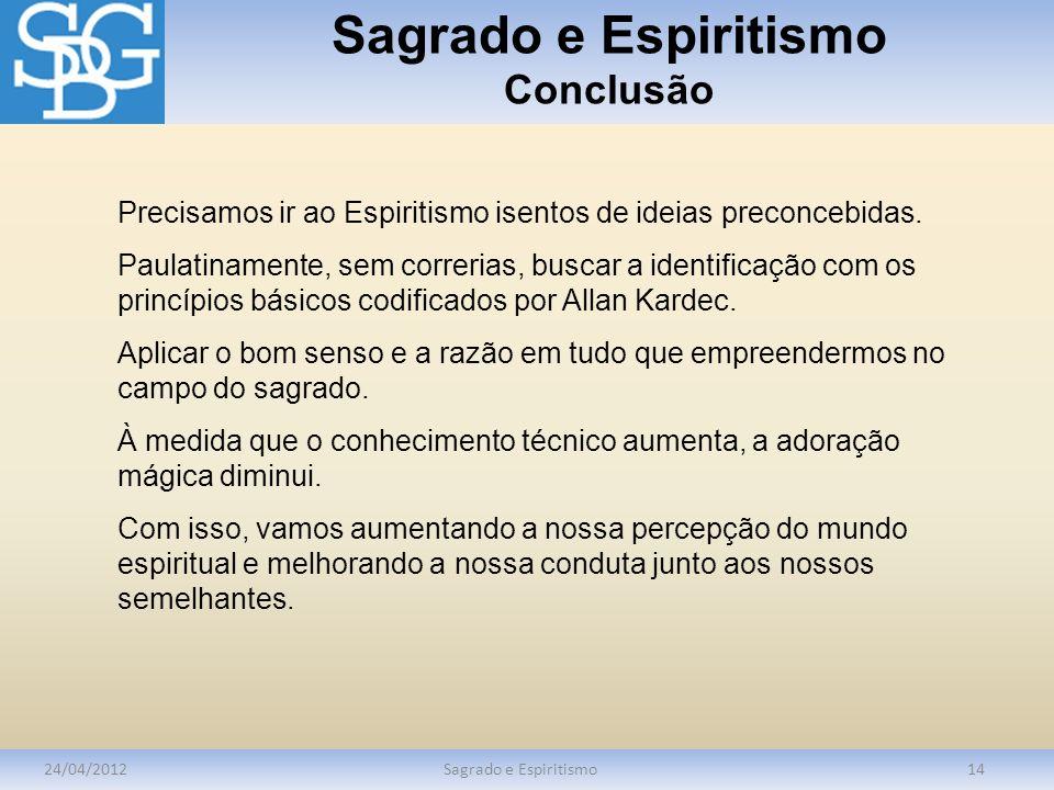 Sagrado e Espiritismo Conclusão 24/04/2012Sagrado e Espiritismo14 Precisamos ir ao Espiritismo isentos de ideias preconcebidas. Paulatinamente, sem co