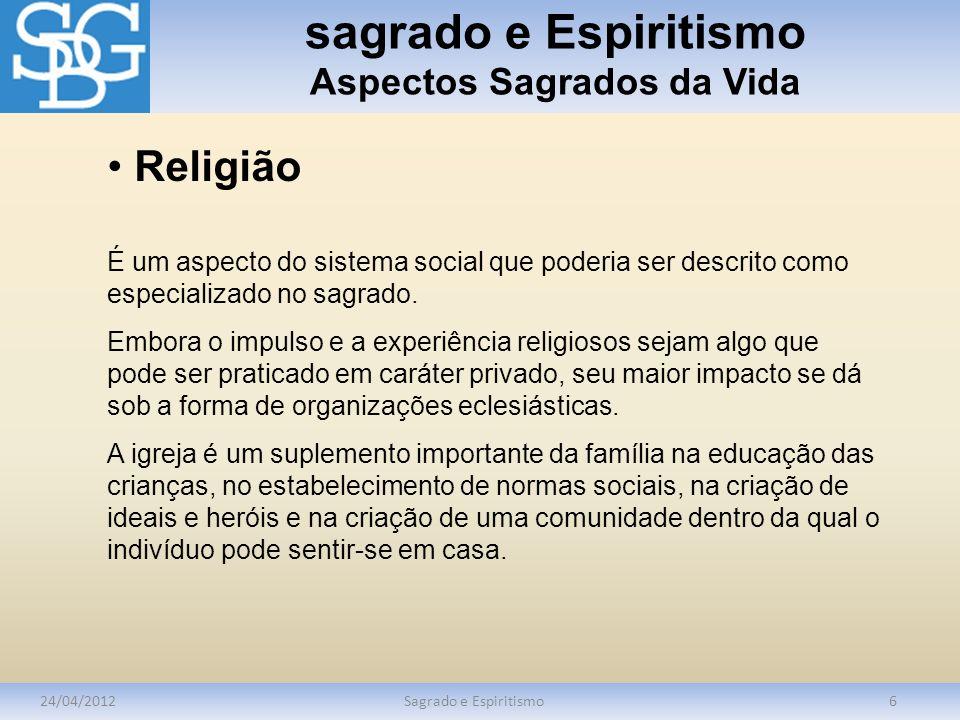 sagrado e Espiritismo Aspectos Sagrados da Vida 24/04/2012Sagrado e Espiritismo6 Religião É um aspecto do sistema social que poderia ser descrito como especializado no sagrado.
