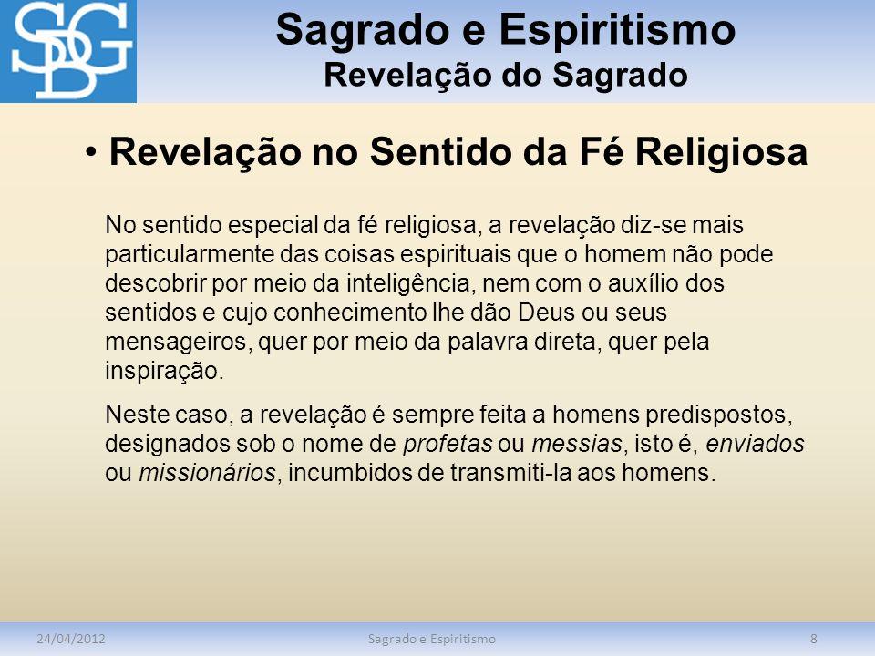 Sagrado e Espiritismo Revelação do Sagrado 24/04/2012Sagrado e Espiritismo8 Revelação no Sentido da Fé Religiosa No sentido especial da fé religiosa,
