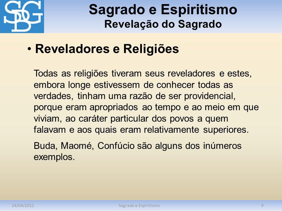 Sagrado e Espiritismo Revelação do Sagrado 24/04/2012Sagrado e Espiritismo9 Reveladores e Religiões Todas as religiões tiveram seus reveladores e este