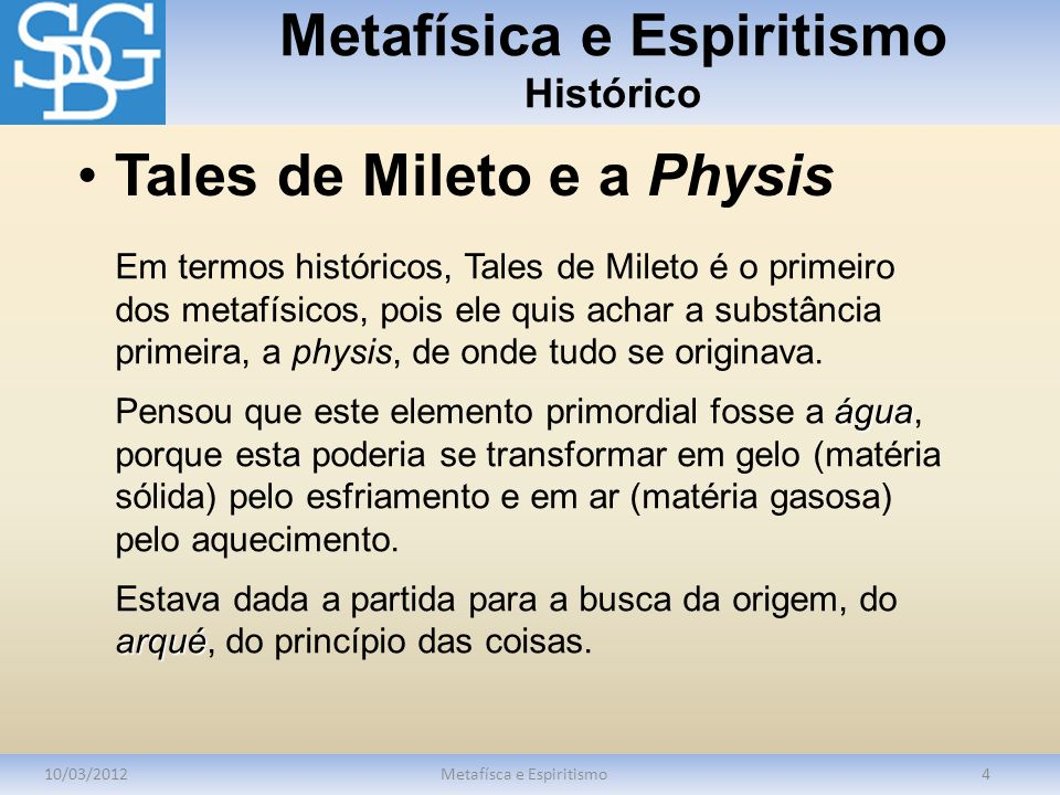 Metafísica e Espiritismo Histórico 10/03/2012Metafísca e Espiritismo4 Em termos históricos, Tales de Mileto é o primeiro dos metafísicos, pois ele quis achar a substância primeira, a physis, de onde tudo se originava.
