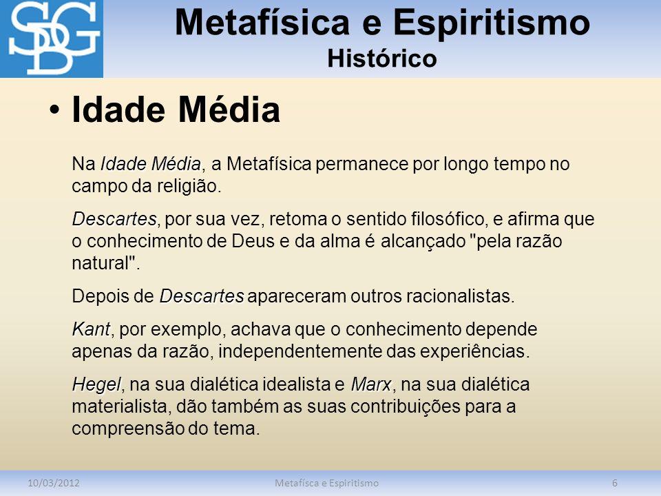 Metafísica e Espiritismo Histórico 10/03/2012Metafísca e Espiritismo6 Idade Média Na Idade Média, a Metafísica permanece por longo tempo no campo da religião.