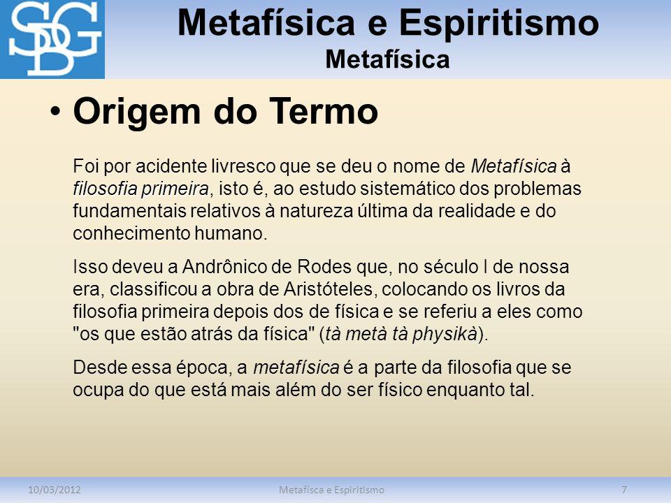 Metafísica e Espiritismo Metafísica 10/03/2012Metafísca e Espiritismo7 filosofia primeira Foi por acidente livresco que se deu o nome de Metafísica à filosofia primeira, isto é, ao estudo sistemático dos problemas fundamentais relativos à natureza última da realidade e do conhecimento humano.