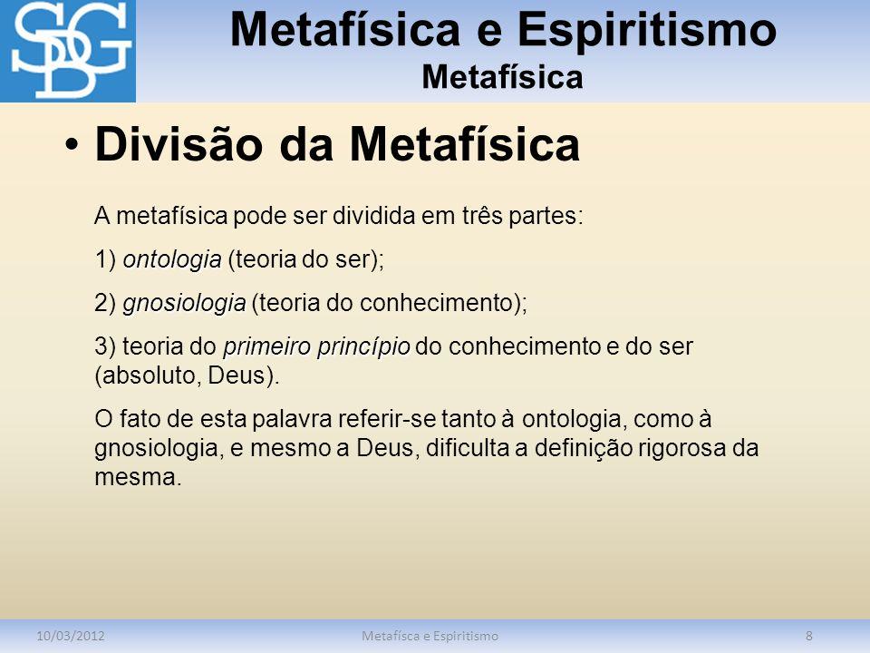 Metafísica e Espiritismo Metafísica 10/03/2012Metafísca e Espiritismo8 A metafísica pode ser dividida em três partes: ontologia 1) ontologia (teoria d