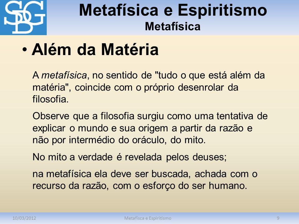 Metafísica e Espiritismo Metafísica 10/03/2012Metafísca e Espiritismo9 A metafísica, no sentido de tudo o que está além da matéria , coincide com o próprio desenrolar da filosofia.