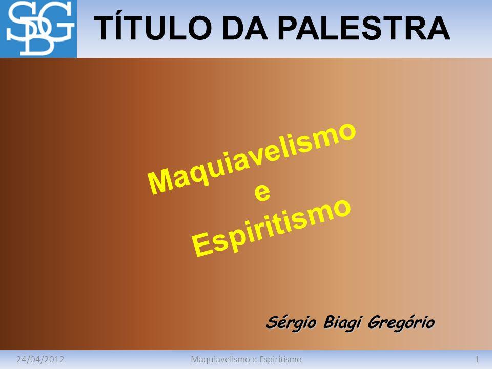 24/04/20121Maquiavelismo e Espiritismo TÍTULO DA PALESTRA Sérgio Biagi Gregório Maquiavelismo e Espiritismo