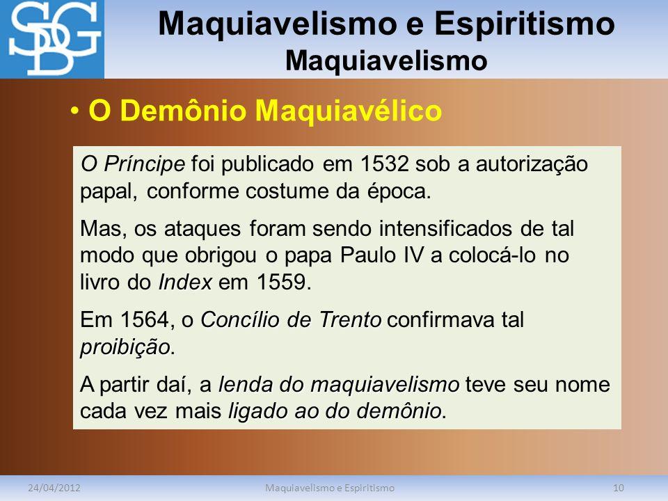 Maquiavelismo e Espiritismo Maquiavelismo 24/04/2012Maquiavelismo e Espiritismo10 O Príncipe foi publicado em 1532 sob a autorização papal, conforme c