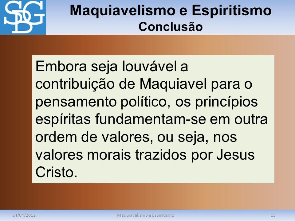 Maquiavelismo e Espiritismo Conclusão 24/04/2012Maquiavelismo e Espiritismo15 Embora seja louvável a contribuição de Maquiavel para o pensamento polít