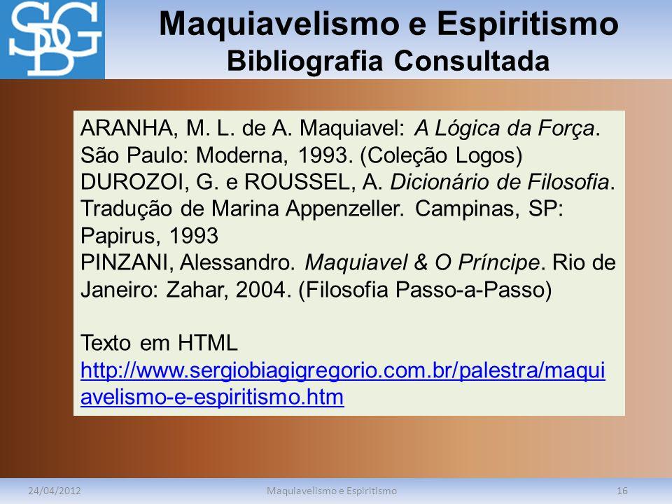 Maquiavelismo e Espiritismo Bibliografia Consultada 24/04/2012Maquiavelismo e Espiritismo16 ARANHA, M. L. de A. Maquiavel: A Lógica da Força. São Paul