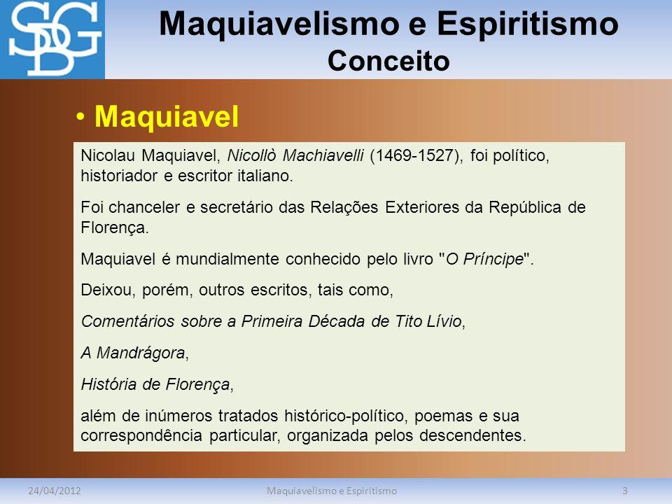 Maquiavelismo e Espiritismo Conceito 24/04/2012Maquiavelismo e Espiritismo3 Nicolau Maquiavel, Nicollò Machiavelli (1469-1527), foi político, historia