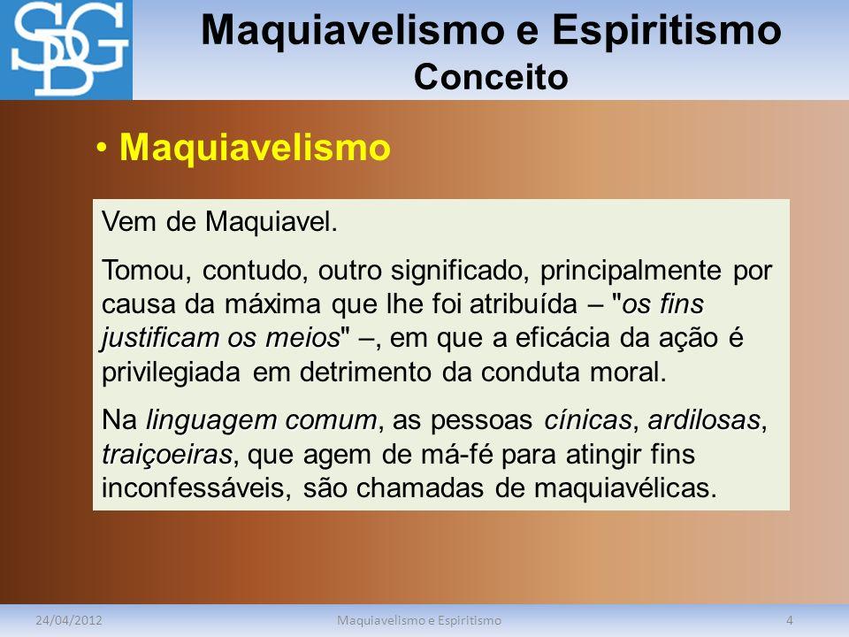 Maquiavelismo e Espiritismo Conceito 24/04/2012Maquiavelismo e Espiritismo4 Vem de Maquiavel. os fins justificam os meios Tomou, contudo, outro signif