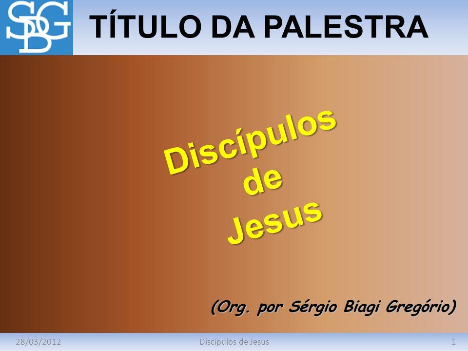 28/03/20121Discípulos de Jesus TÍTULO DA PALESTRA (Org. por Sérgio Biagi Gregório) DiscípulosdeJesus