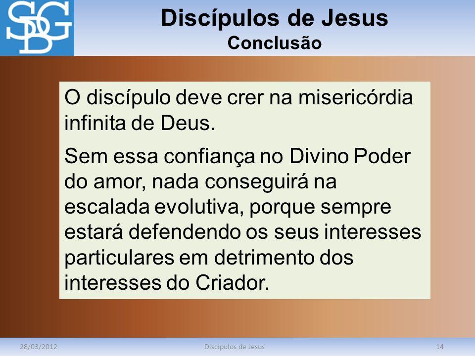 Discípulos de Jesus Conclusão 28/03/2012Discípulos de Jesus14 O discípulo deve crer na misericórdia infinita de Deus. Sem essa confiança no Divino Pod