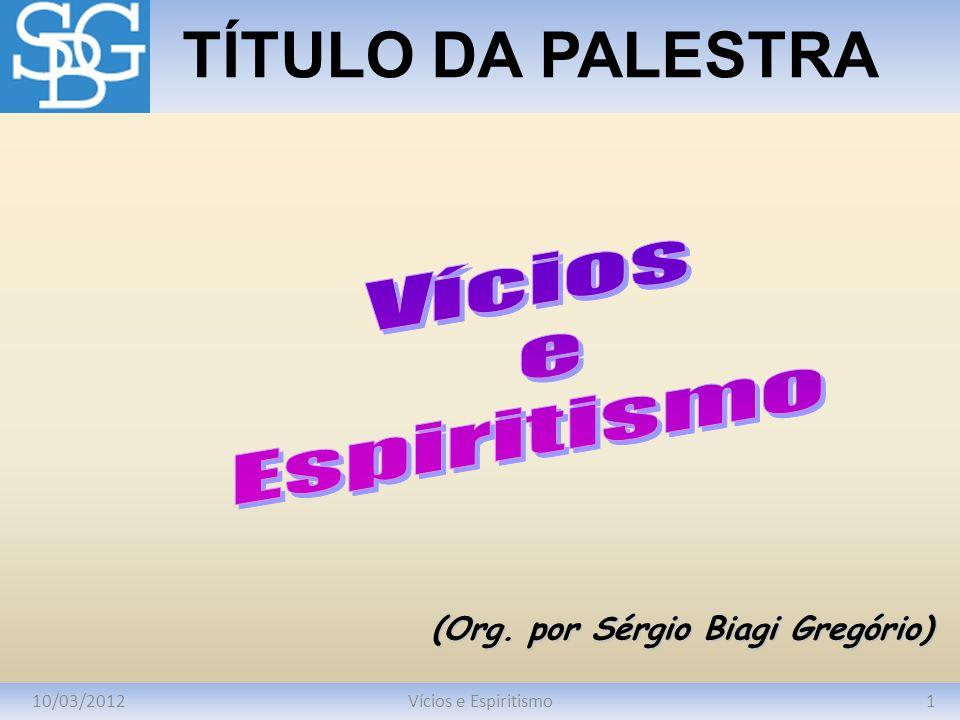 10/03/20121Vícios e Espiritismo TÍTULO DA PALESTRA (Org. por Sérgio Biagi Gregório)
