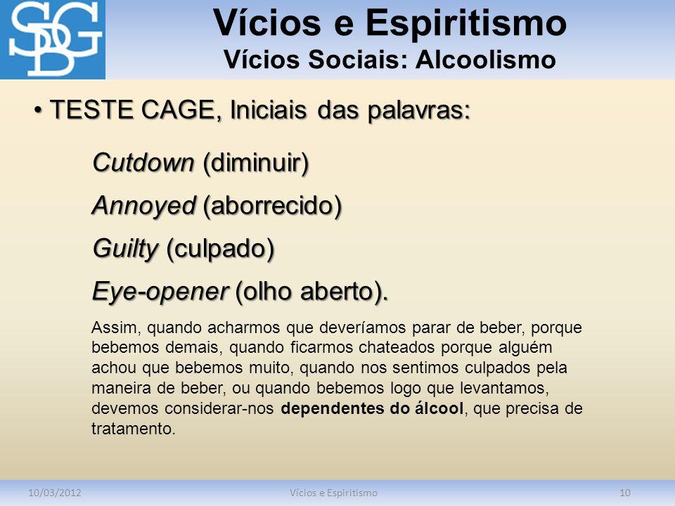 Vícios e Espiritismo Vícios Sociais: Alcoolismo 10/03/2012Vícios e Espiritismo10 Cutdown (diminuir) Annoyed (aborrecido) Guilty (culpado) Eye-opener (