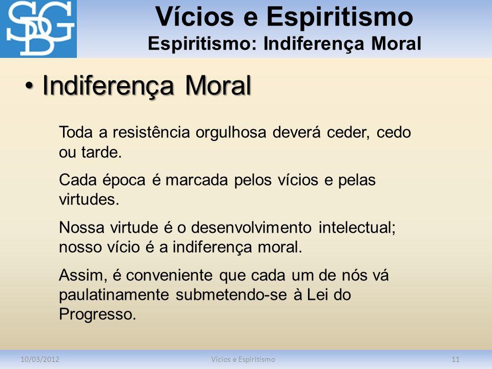 Vícios e Espiritismo Espiritismo: Indiferença Moral 10/03/2012Vícios e Espiritismo11 Toda a resistência orgulhosa deverá ceder, cedo ou tarde. Cada ép