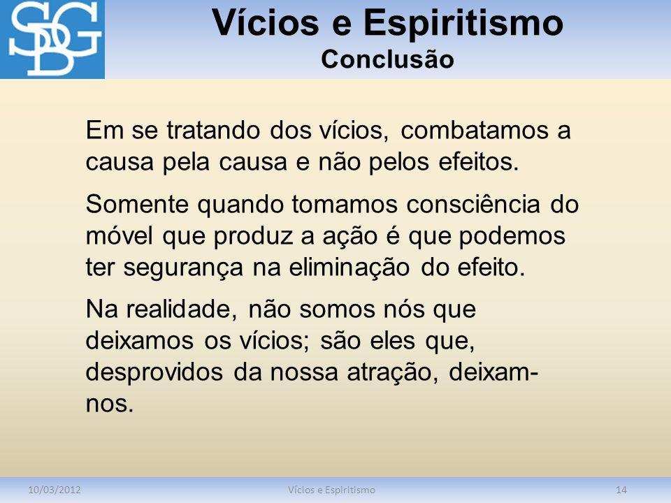 Vícios e Espiritismo Conclusão 10/03/2012Vícios e Espiritismo14 Em se tratando dos vícios, combatamos a causa pela causa e não pelos efeitos. Somente