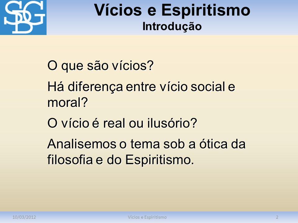 Vícios e Espiritismo Introdução 10/03/2012Vícios e Espiritismo2 O que são vícios? Há diferença entre vício social e moral? O vício é real ou ilusório?