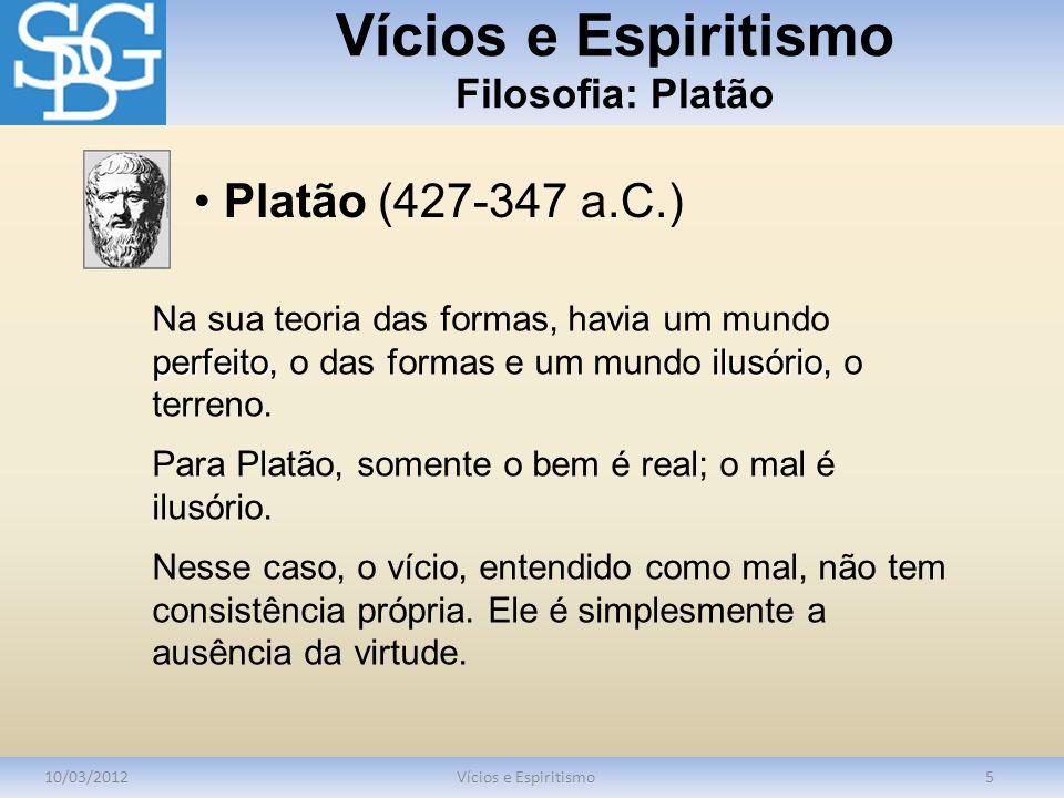 Vícios e Espiritismo Filosofia: Platão 10/03/2012Vícios e Espiritismo5 perfeitoilusório Na sua teoria das formas, havia um mundo perfeito, o das forma