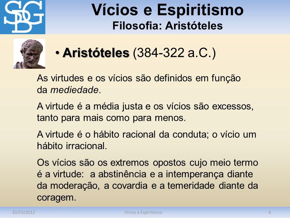 Vícios e Espiritismo Filosofia: Aristóteles 10/03/2012Vícios e Espiritismo6 As virtudes e os vícios são definidos em função da mediedade. A virtude é
