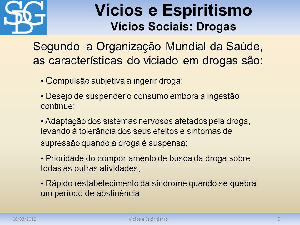 Vícios e Espiritismo Vícios Sociais: Drogas 10/03/2012Vícios e Espiritismo9 C C ompulsão subjetiva a ingerir droga; D Desejo de suspender o consumo em