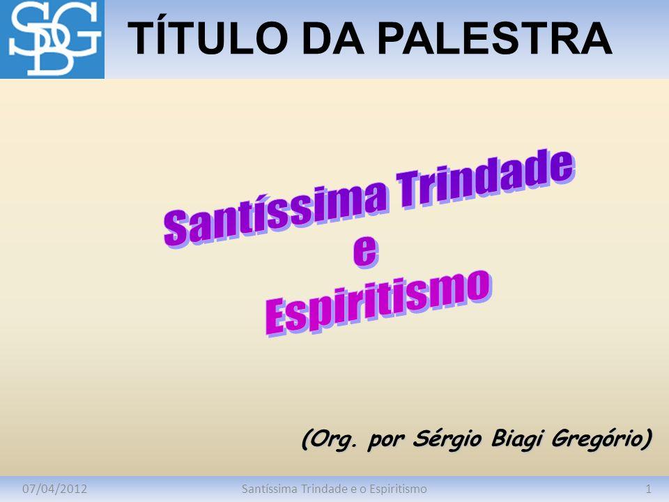 07/04/20121Santíssima Trindade e o Espiritismo TÍTULO DA PALESTRA (Org. por Sérgio Biagi Gregório)