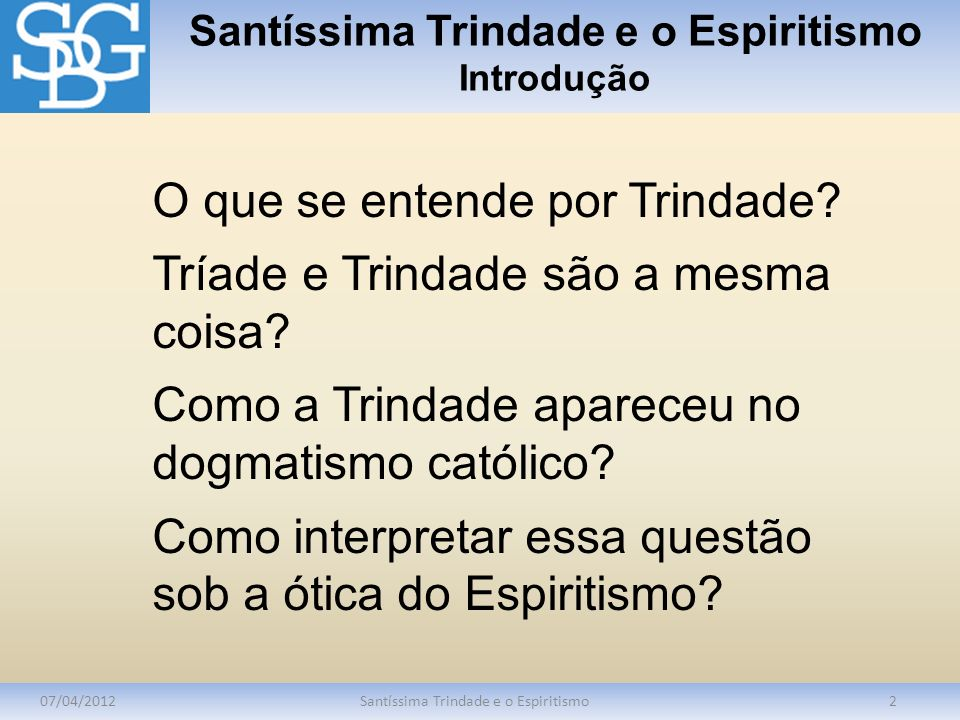 Santíssima Trindade e o Espiritismo Introdução 07/04/2012Santíssima Trindade e o Espiritismo2 O que se entende por Trindade? Tríade e Trindade são a m