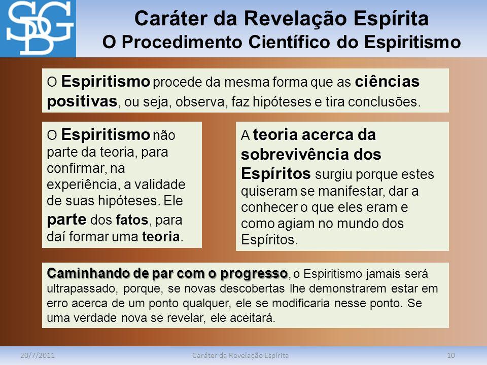 Caráter da Revelação Espírita O Procedimento Científico do Espiritismo 20/7/2011Caráter da Revelação Espírita10 Espiritismociências positivas O Espiri