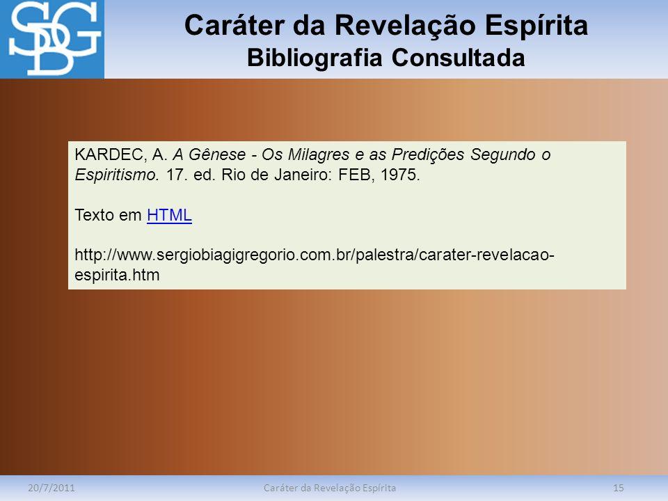 Caráter da Revelação Espírita Bibliografia Consultada 20/7/2011Caráter da Revelação Espírita15 KARDEC, A. A Gênese - Os Milagres e as Predições Segund