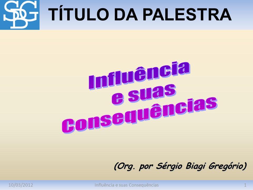 10/03/20121Influência e suas Consequências TÍTULO DA PALESTRA (Org. por Sérgio Biagi Gregório)