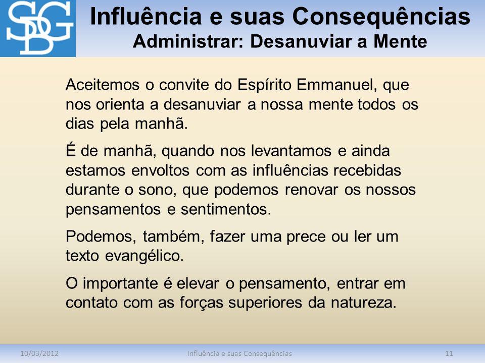 Influência e suas Consequências Administrar: Desanuviar a Mente 10/03/2012Influência e suas Consequências11 Aceitemos o convite do Espírito Emmanuel,