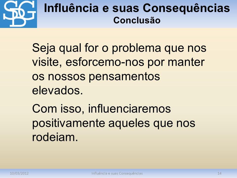 Influência e suas Consequências Conclusão 10/03/2012Influência e suas Consequências14 Seja qual for o problema que nos visite, esforcemo-nos por mante