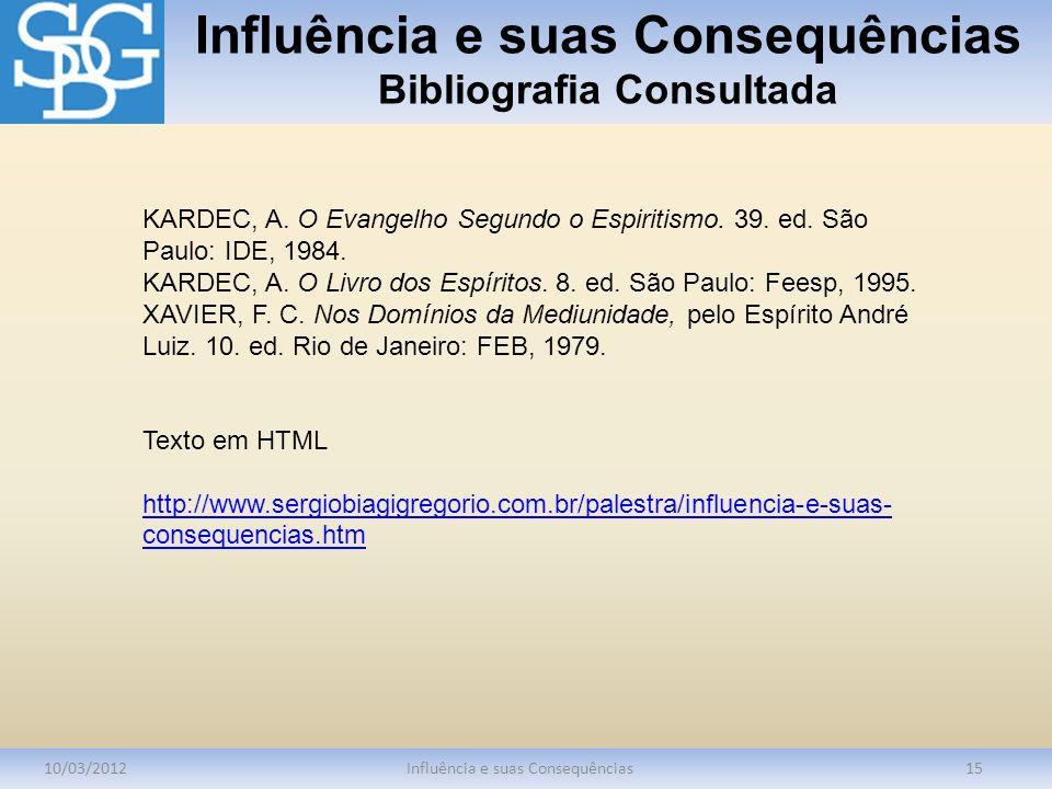Influência e suas Consequências Bibliografia Consultada 10/03/2012Influência e suas Consequências15 KARDEC, A. O Evangelho Segundo o Espiritismo. 39.