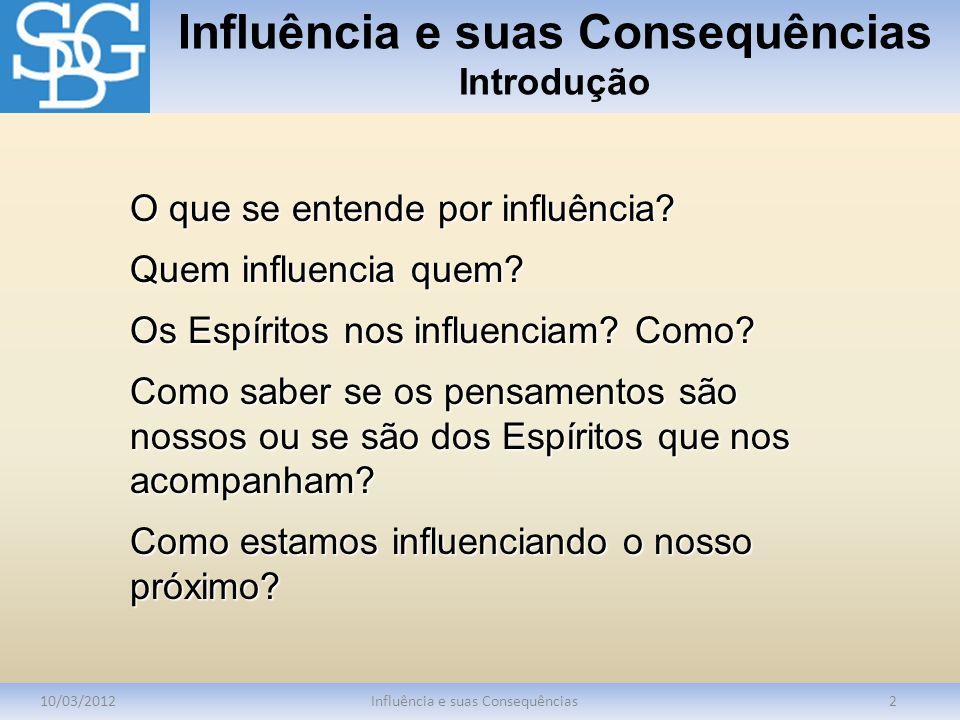 Influência e suas Consequências Introdução 10/03/2012Influência e suas Consequências2 O que se entende por influência? Quem influencia quem? Os Espíri