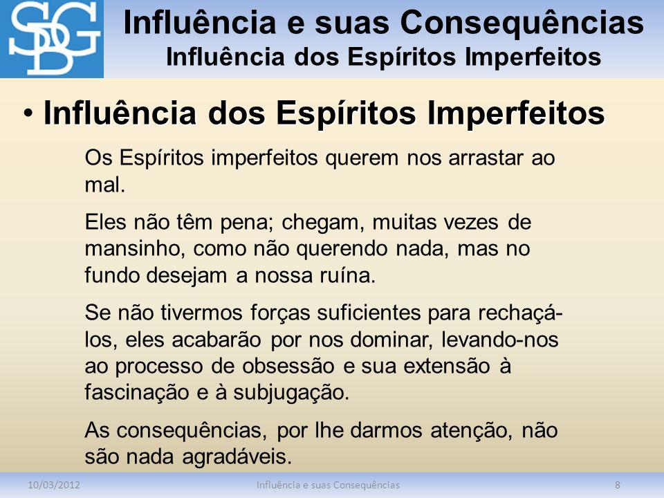 Influência e suas Consequências Influência dos Espíritos Imperfeitos 10/03/2012Influência e suas Consequências8 Os Espíritos imperfeitos querem nos ar