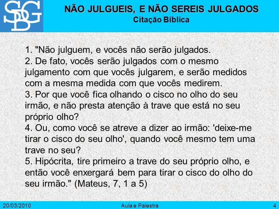20/03/2010Aula e Palestra4 NÃO JULGUEIS, E NÃO SEREIS JULGADOS Citação Bíblica 1.