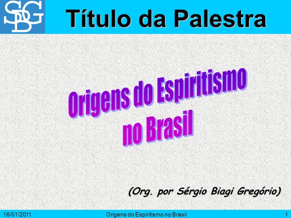 16/01/2011Origens do Espiritismo no Brasil1 (Org. por Sérgio Biagi Gregório) Título da Palestra