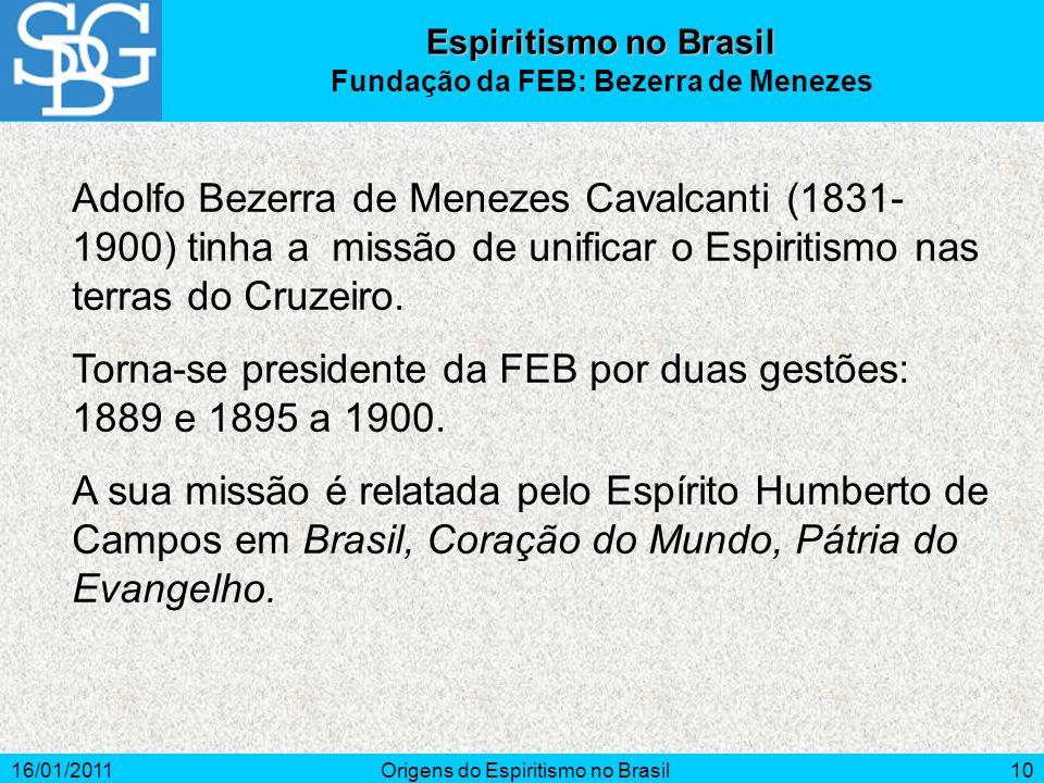 16/01/2011Origens do Espiritismo no Brasil10 Adolfo Bezerra de Menezes Cavalcanti (1831- 1900) tinha a missão de unificar o Espiritismo nas terras do Cruzeiro.