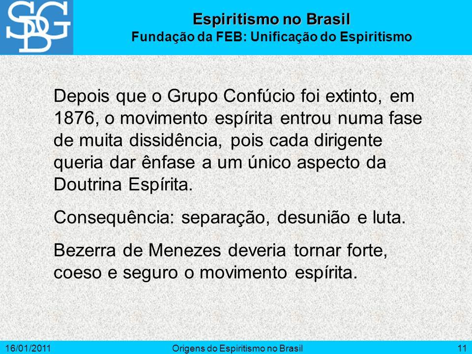 16/01/2011Origens do Espiritismo no Brasil11 Depois que o Grupo Confúcio foi extinto, em 1876, o movimento espírita entrou numa fase de muita dissidência, pois cada dirigente queria dar ênfase a um único aspecto da Doutrina Espírita.