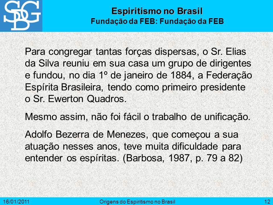 16/01/2011Origens do Espiritismo no Brasil12 Para congregar tantas forças dispersas, o Sr.