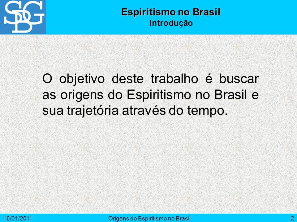 16/01/2011Origens do Espiritismo no Brasil2 Espiritismo no Brasil Introdução O objetivo deste trabalho é buscar as origens do Espiritismo no Brasil e sua trajetória através do tempo.