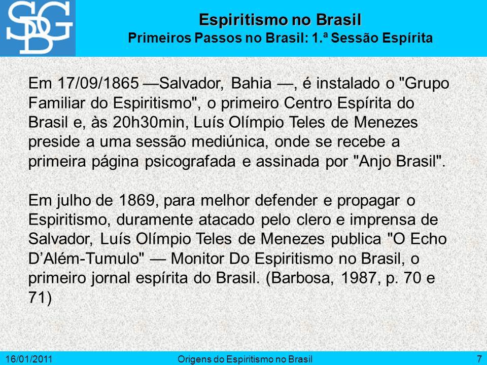 16/01/2011Origens do Espiritismo no Brasil7 Em 17/09/1865 Salvador, Bahia, é instalado o Grupo Familiar do Espiritismo , o primeiro Centro Espírita do Brasil e, às 20h30min, Luís Olímpio Teles de Menezes preside a uma sessão mediúnica, onde se recebe a primeira página psicografada e assinada por Anjo Brasil .