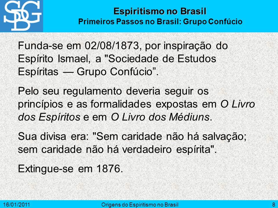 16/01/2011Origens do Espiritismo no Brasil8 Funda-se em 02/08/1873, por inspiração do Espírito Ismael, a Sociedade de Estudos Espíritas Grupo Confúcio.