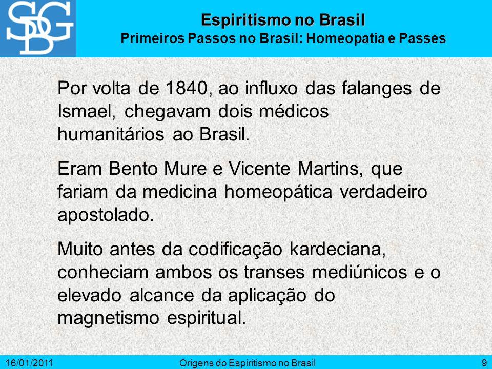 16/01/2011Origens do Espiritismo no Brasil9 Espiritismo no Brasil Primeiros Passos no Brasil: Homeopatia e Passes Por volta de 1840, ao influxo das falanges de Ismael, chegavam dois médicos humanitários ao Brasil.