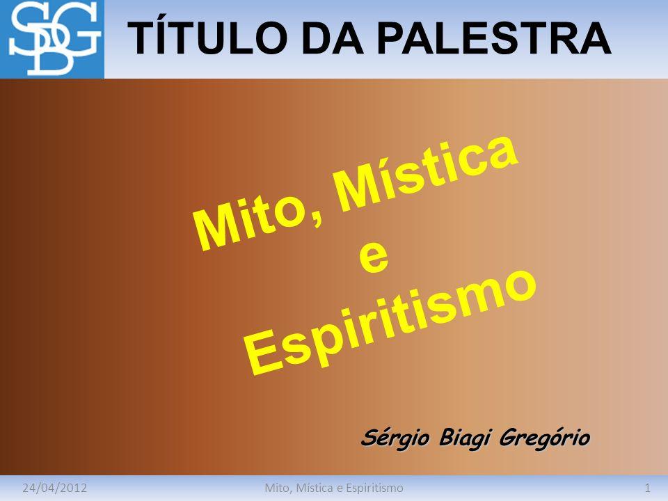 24/04/20121Mito, Mística e Espiritismo TÍTULO DA PALESTRA Sérgio Biagi Gregório Mito, Mística e Espiritismo