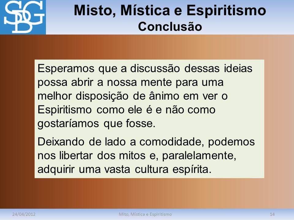 Misto, Mística e Espiritismo Conclusão 24/04/2012Mito, Mística e Espiritismo14 Esperamos que a discussão dessas ideias possa abrir a nossa mente para