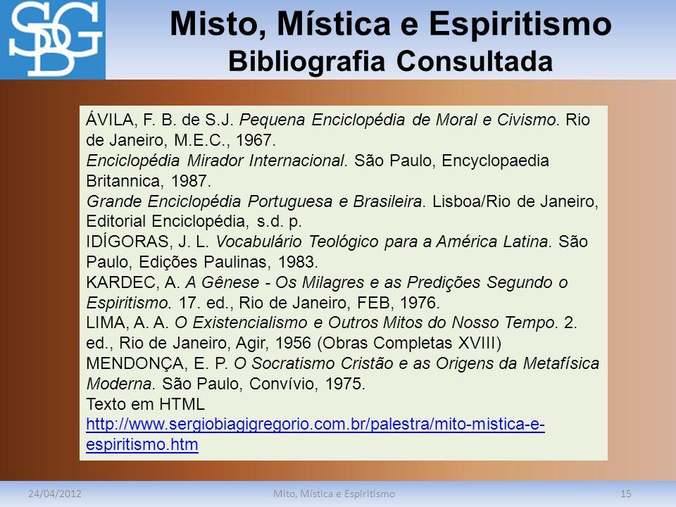 Misto, Mística e Espiritismo Bibliografia Consultada 24/04/2012Mito, Mística e Espiritismo15 ÁVILA, F. B. de S.J. Pequena Enciclopédia de Moral e Civi