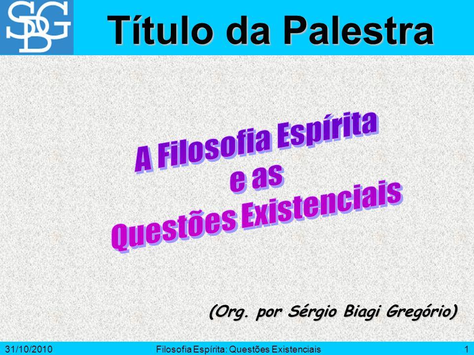 31/10/2010Filosofia Espírita: Questões Existenciais1 (Org. por Sérgio Biagi Gregório) Título da Palestra