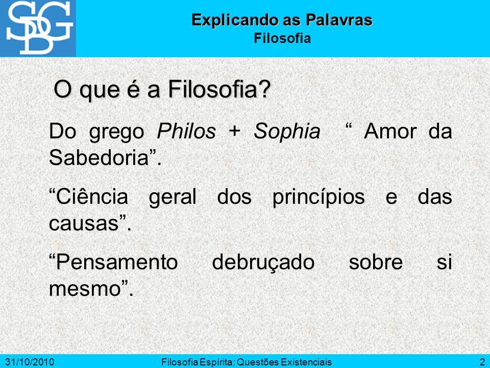 31/10/2010Filosofia Espírita: Questões Existenciais2 O que é a Filosofia? Explicando as Palavras Filosofia Do grego Philos + Sophia Amor da Sabedoria.